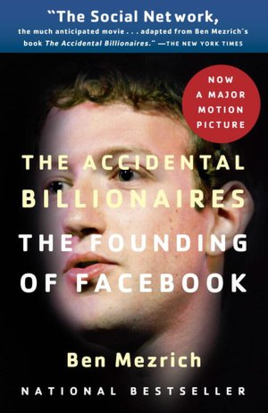 The Accidental Billionaires: The Founding of Facebook: A Tale of Sex, Money, Genius and Betrayal by Ben Mezrich