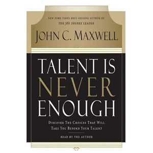 Talent Is Never Enough: Discover the Choices That Will Take You Beyond Your By John Maxwell