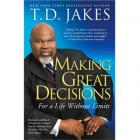 Making Great Decisions: For a Life Without Limits by T.D. Jakes